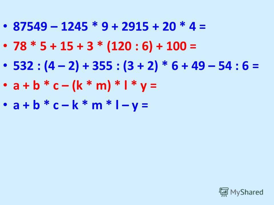 87549 – 1245 * 9 + 2915 + 20 * 4 = 78 * 5 + 15 + 3 * (120 : 6) + 100 = 532 : (4 – 2) + 355 : (3 + 2) * 6 + 49 – 54 : 6 = a + b * c – (k * m) * l * y = a + b * c – k * m * l – y =