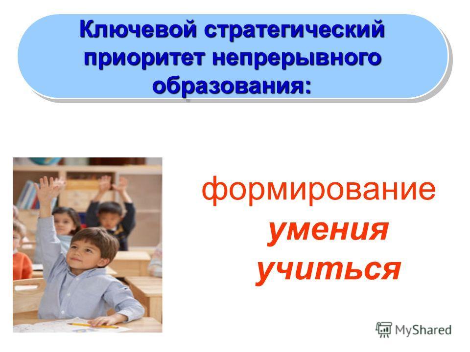 формирование умения учиться Ключевой стратегический приоритет непрерывного образования: Ключевой стратегический приоритет непрерывного образования: