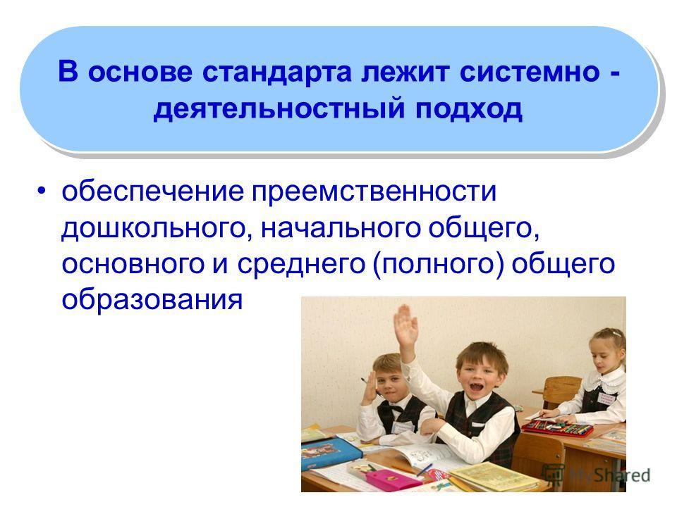 обеспечение преемственности дошкольного, начального общего, основного и среднего (полного) общего образования В основе стандарта лежит системно - деятельностный подход