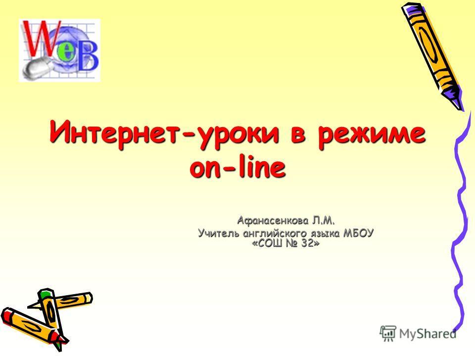 Интернет-уроки в режиме on-line Афанасенкова Л.М. Учитель английского языка МБОУ «СОШ 32»