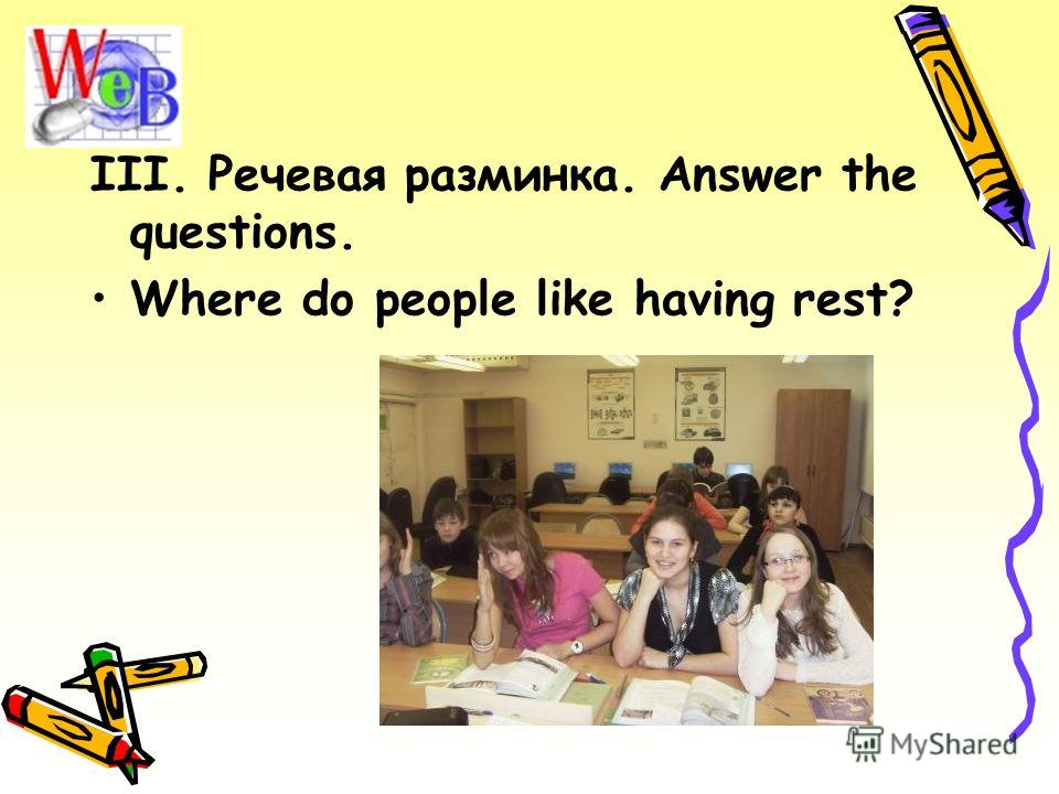 III. Речевая разминка. Answer the questions. Where do people like having rest?