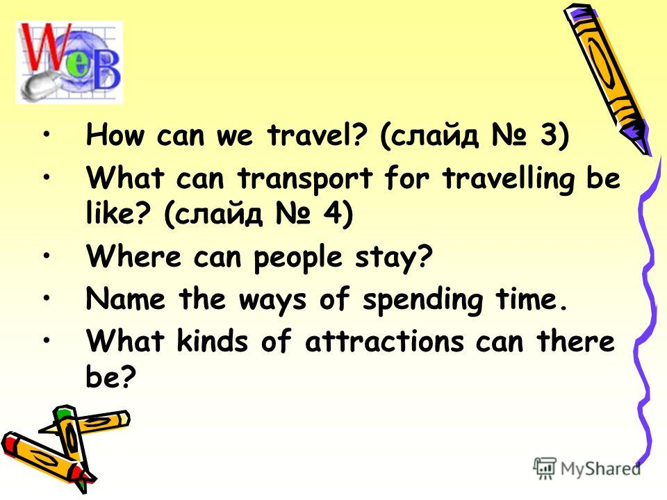 How can we travel? (слайд 3) What can transport for travelling be like? (слайд 4) Where can people stay? Name the ways of spending time. What kinds of attractions can there be?