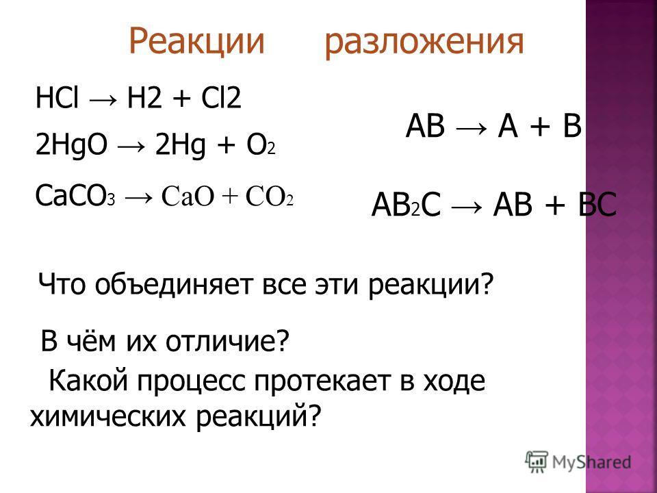 НСl H2 + Cl2 2HgO 2Hg + O 2 CaCO 3 CaO + CO 2 2 Что объединяет все эти реакции? В чём их отличие? Какой процесс протекает в ходе химических реакций? Реакции разложения AB A + B AB 2 C AB + BC