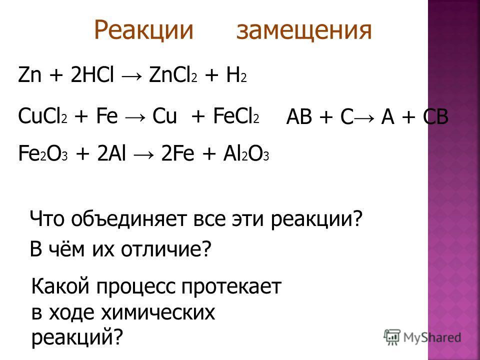 CuCl 2 + Fe Cu + FeCl 2 Fe 2 O 3 + 2Al 2Fe + Al 2 O 3 Zn + 2HCl ZnCl 2 + H 2 Что объединяет все эти реакции? В чём их отличие? Реакции замещения AB + C A + CB Z n + 2 H C l Z n C l 2 + H 2 Какой процесс протекает в ходе химических реакций?