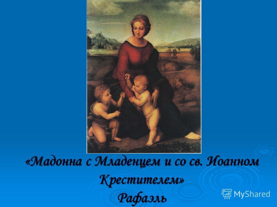 «Мадонна с Младенцем и со св. Иоанном Крестителем» Рафаэль