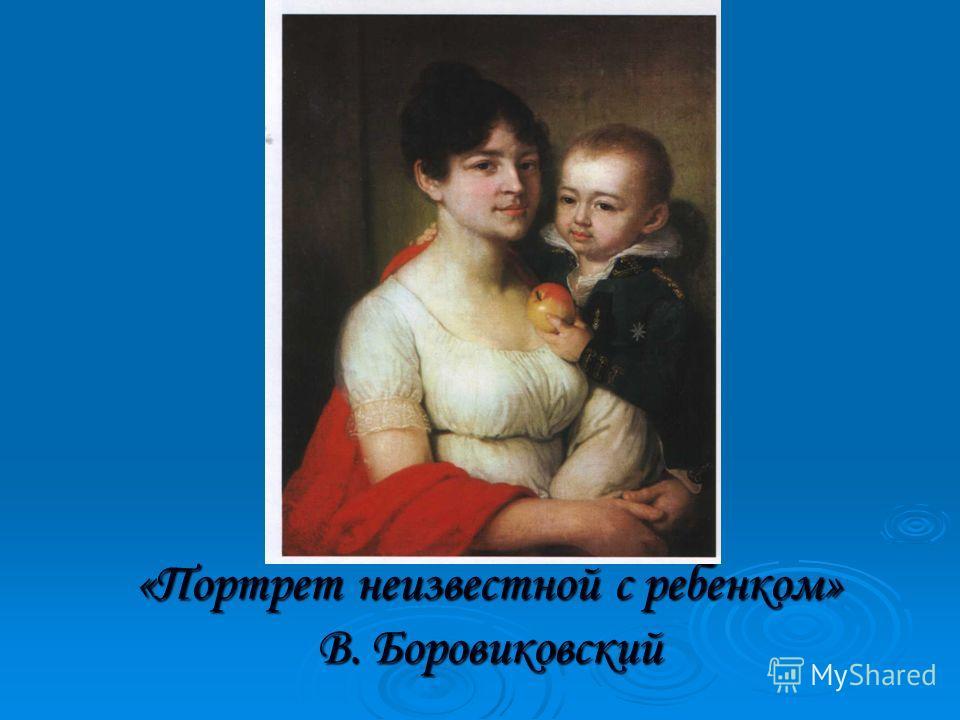 «Портрет неизвестной с ребенком» В. Боровиковский