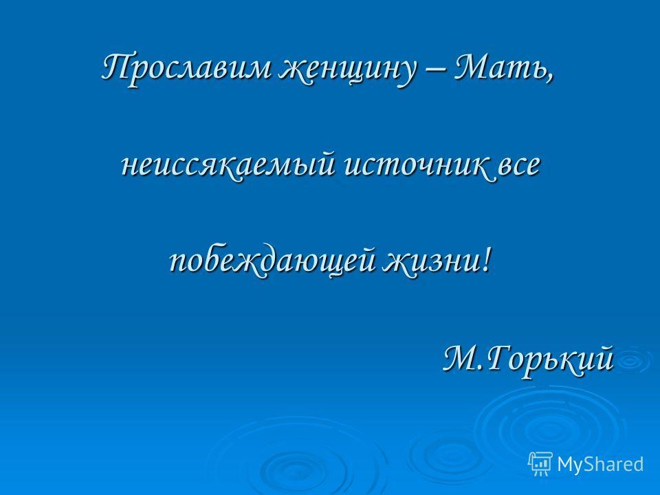 Прославим женщину – Мать, неиссякаемый источник все побеждающей жизни! М.Горький
