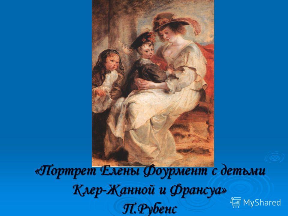 «Портрет Елены Фоурмент с детьми Клер-Жанной и Франсуа» П.Рубенс
