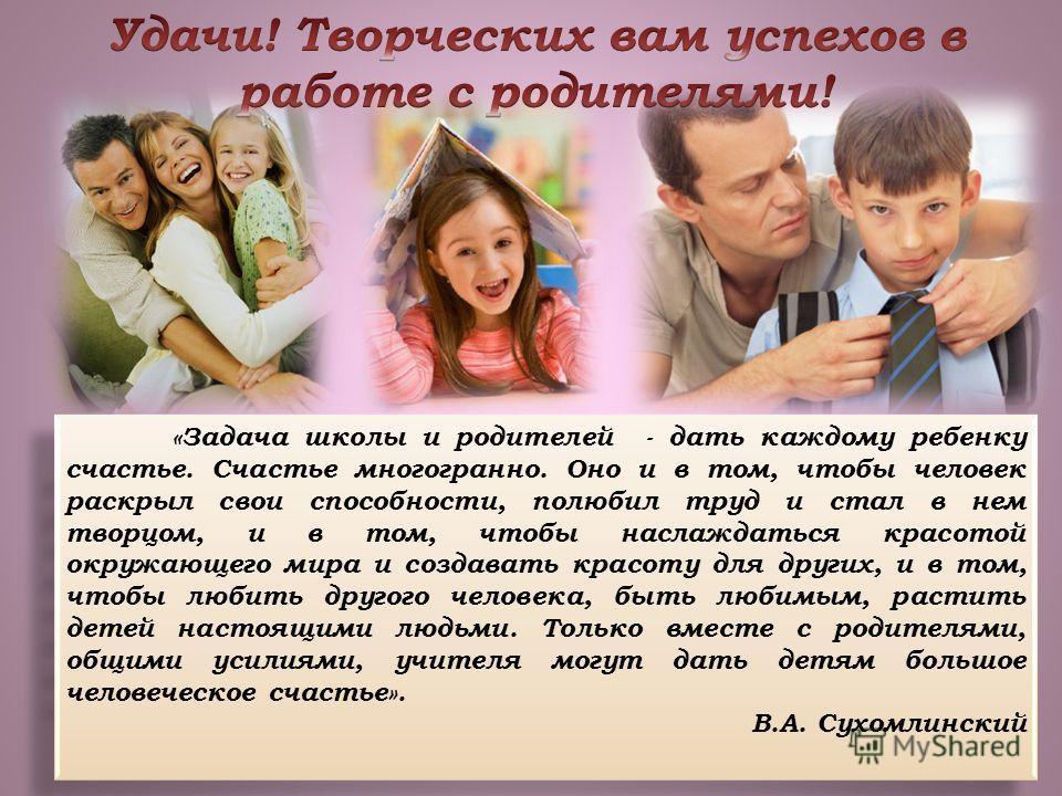«Задача школы и родителей - дать каждому ребенку счастье. Счастье многогранно. Оно и в том, чтобы человек раскрыл свои способности, полюбил труд и стал в нем творцом, и в том, чтобы наслаждаться красотой окружающего мира и создавать красоту для други