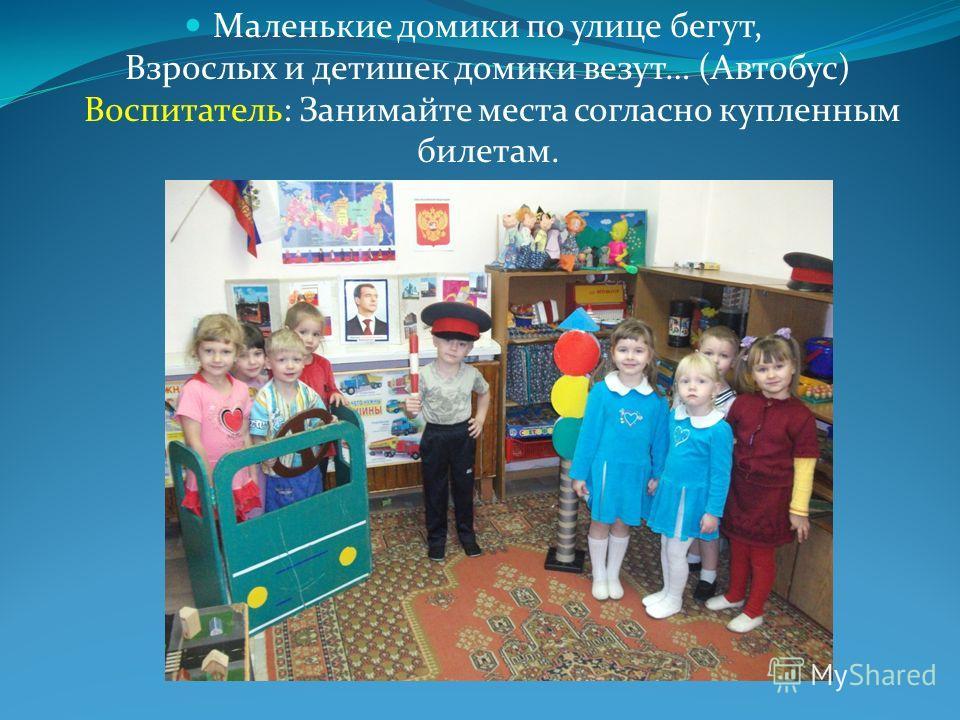 Маленькие домики по улице бегут, Взрослых и детишек домики везут… (Автобус) Воспитатель: Занимайте места согласно купленным билетам.