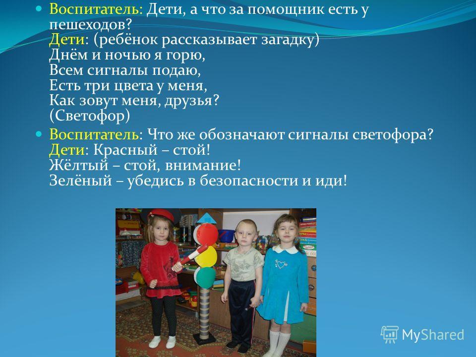 Воспитатель: Дети, а что за помощник есть у пешеходов? Дети: (ребёнок рассказывает загадку) Днём и ночью я горю, Всем сигналы подаю, Есть три цвета у меня, Как зовут меня, друзья? (Светофор) Воспитатель: Что же обозначают сигналы светофора? Дети: Кра