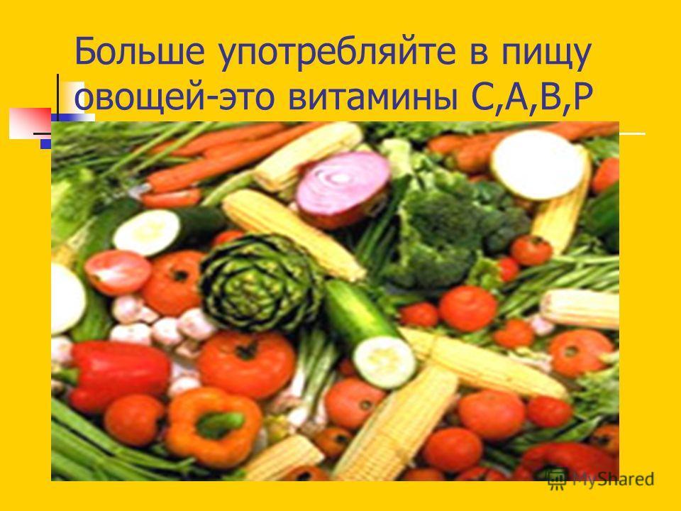 Больше употребляйте в пищу овощей-это витамины С,А,В,Р