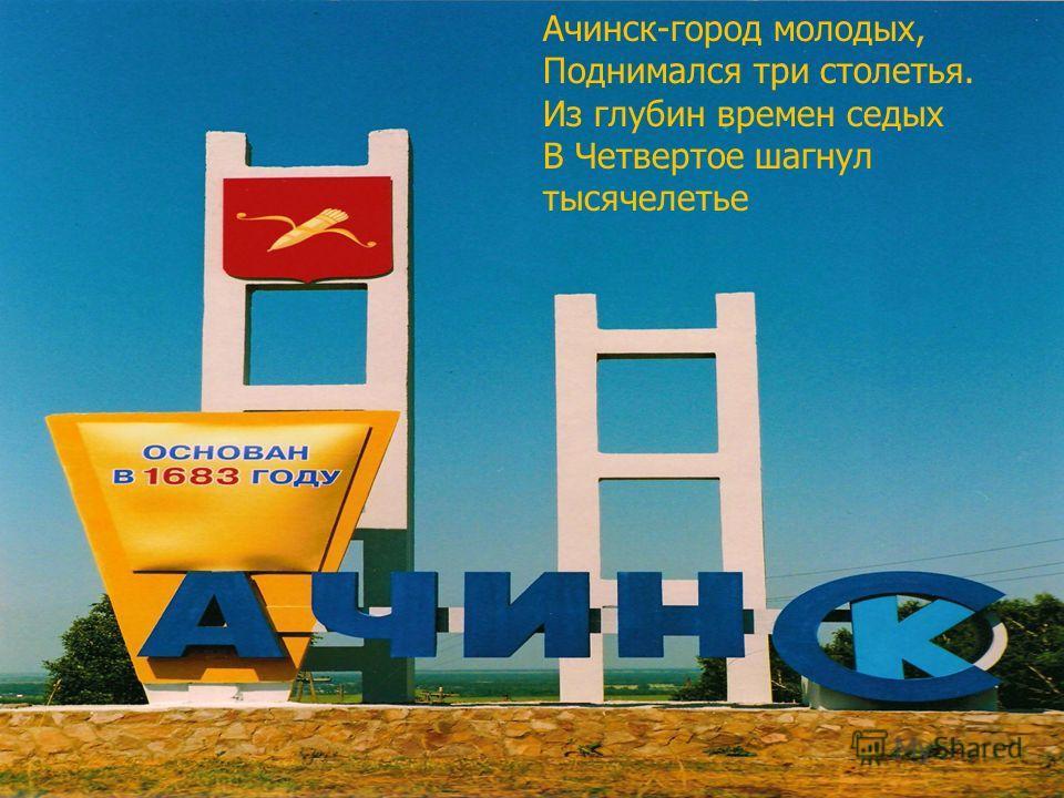 Ачинск-город молодых, Поднимался три столетья. Из глубин времен седых В Четвертое шагнул тысячелетье