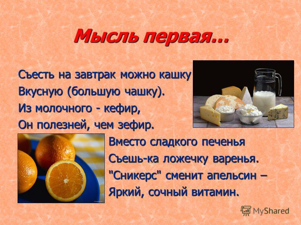 Мысль первая… Съесть на завтрак можно кашку Вкусную (большую чашку). Из молочного - кефир, Он полезней, чем зефир. Вместо сладкого печенья Съешь-ка ложечку варенья. Сникерс сменит апельсин – Яркий, сочный витамин.
