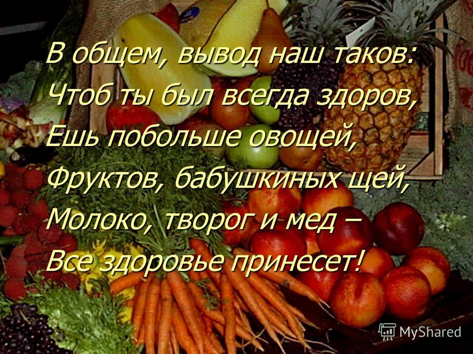 В общем, вывод наш таков: Чтоб ты был всегда здоров, Ешь побольше овощей, Фруктов, бабушкиных щей, Молоко, творог и мед – Все здоровье принесет!