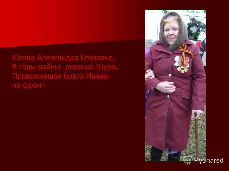 Югова Александра Егоровна, В годы войны- девочка Шура, Провожавшая брата Ивана на фронт