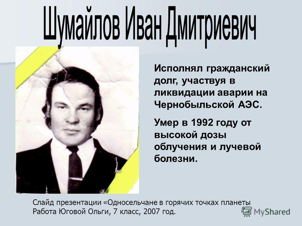Исполнял гражданский долг, участвуя в ликвидации аварии на Чернобыльской АЭС. Умер в 1992 году от высокой дозы облучения и лучевой болезни. Слайд презентации «Односельчане в горячих точках планеты Работа Юговой Ольги, 7 класс, 2007 год.