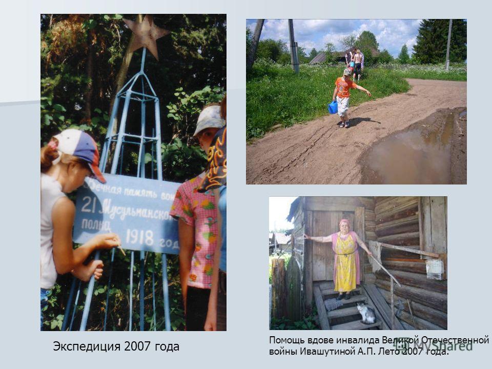 Экспедиция 2007 года Помощь вдове инвалида Великой Отечественной войны Ивашутиной А.П. Лето 2007 года.