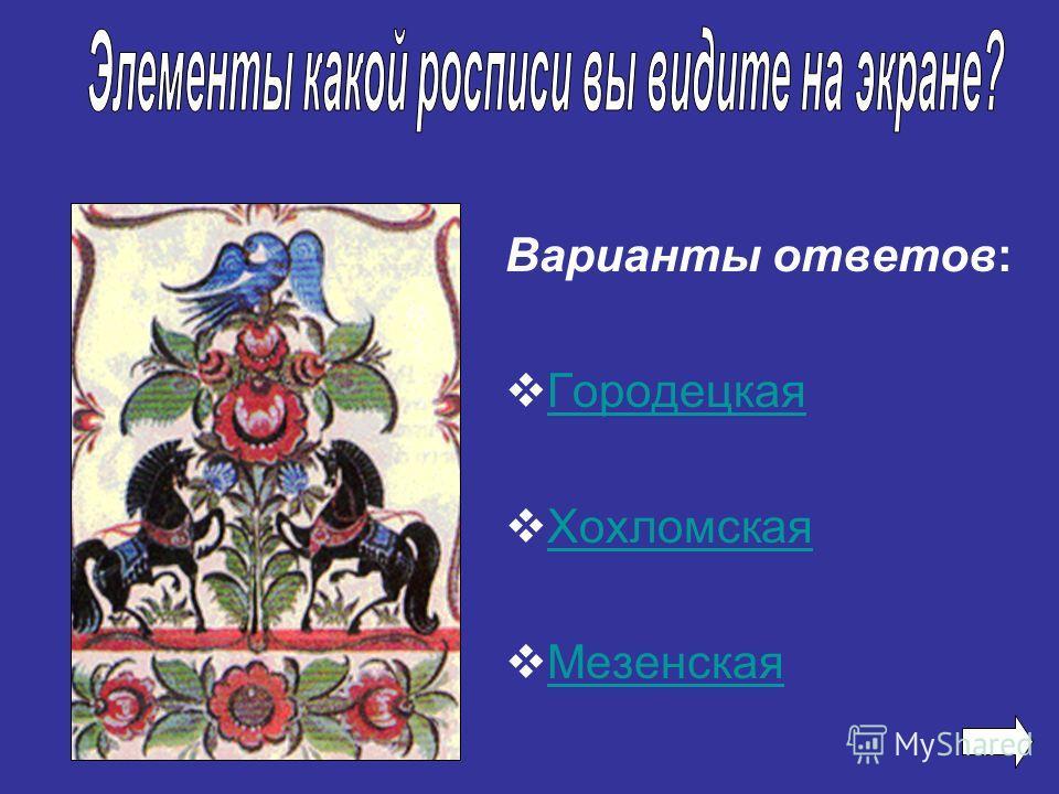 Варианты ответов: Городецкая Хохломская Мезенская