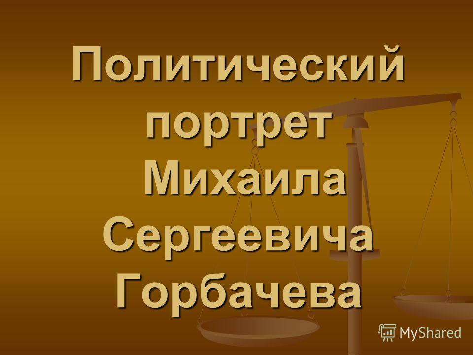 Политический портрет Михаила Сергеевича Горбачева