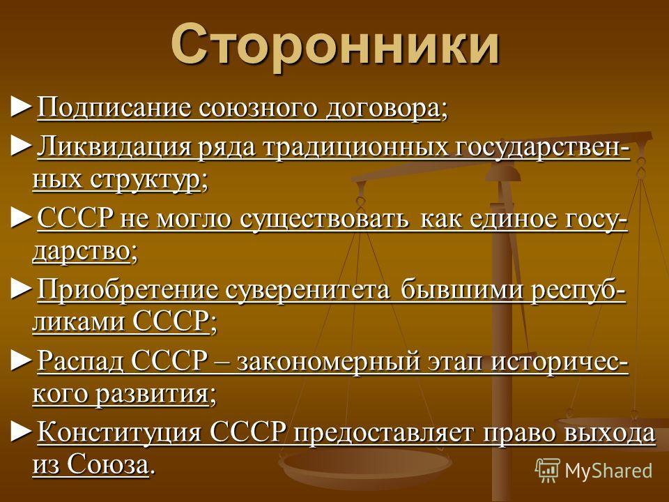 Сторонники Подписание союзного договора; Подписание союзного договора; Ликвидация ряда традиционных государствен- ных структур;Ликвидация ряда традиционных государствен- ных структур; СССР не могло существовать как единое госу- дарство;СССР не могло