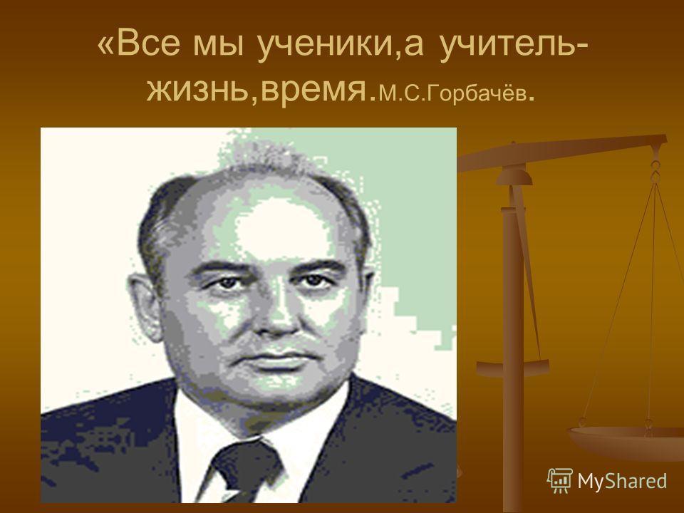 «Все мы ученики,а учитель- жизнь,время. М.С.Горбачёв.