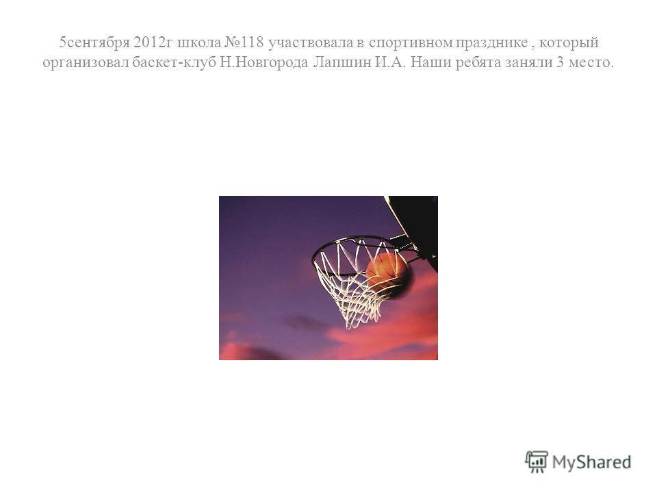 5сентября 2012г школа 118 участвовала в спортивном празднике, который организовал баскет-клуб Н.Новгорода Лапшин И.А. Наши ребята заняли 3 место.