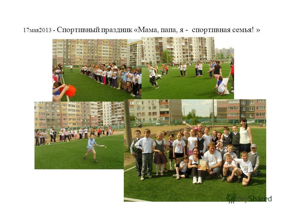 17мая2013 - Спортивный праздник «Мама, папа, я - спортивная семья! »