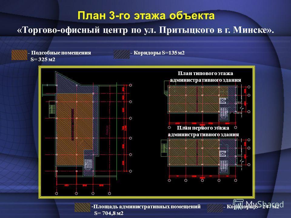 План 3-го этажа объекта «Торгово-офисный центр по ул. Притыцкого в г. Минске». - Подсобные помещения S= 325 м2 - Коридоры S=135 м2 -Площадь административных помещений S= 704,8 м2 - Коридоры S= 247 м2 План типового этажа административного здания План
