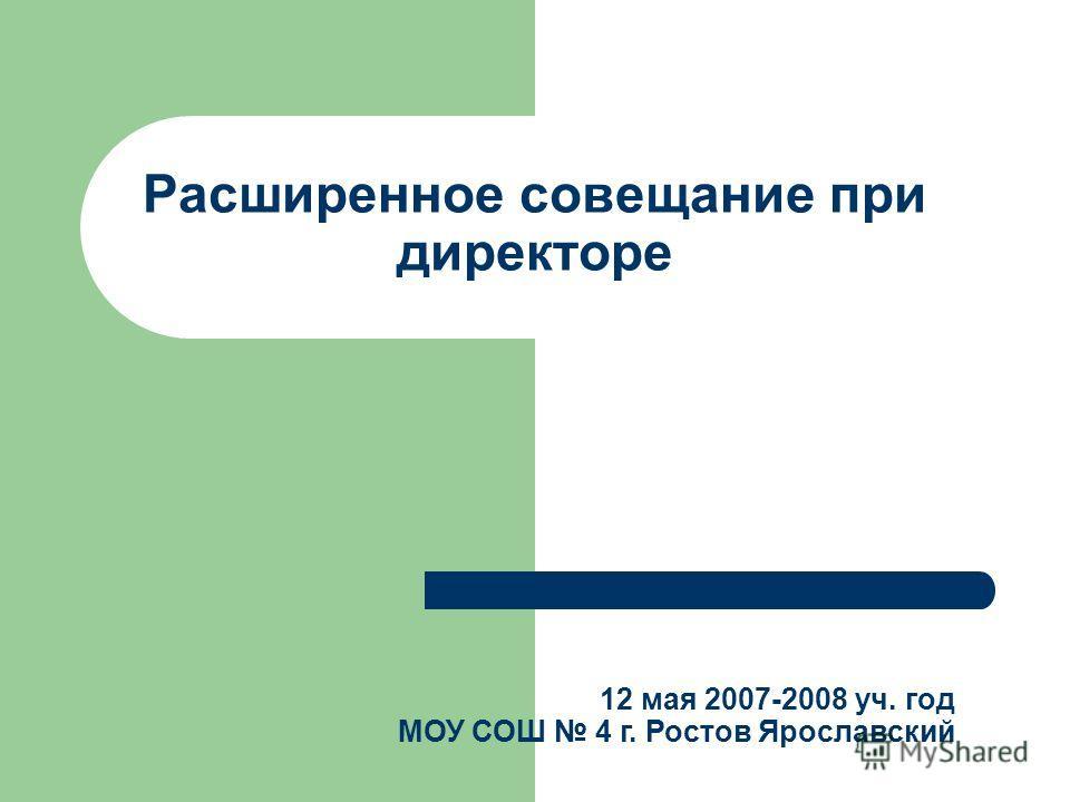 Расширенное совещание при директоре 12 мая 2007-2008 уч. год МОУ СОШ 4 г. Ростов Ярославский