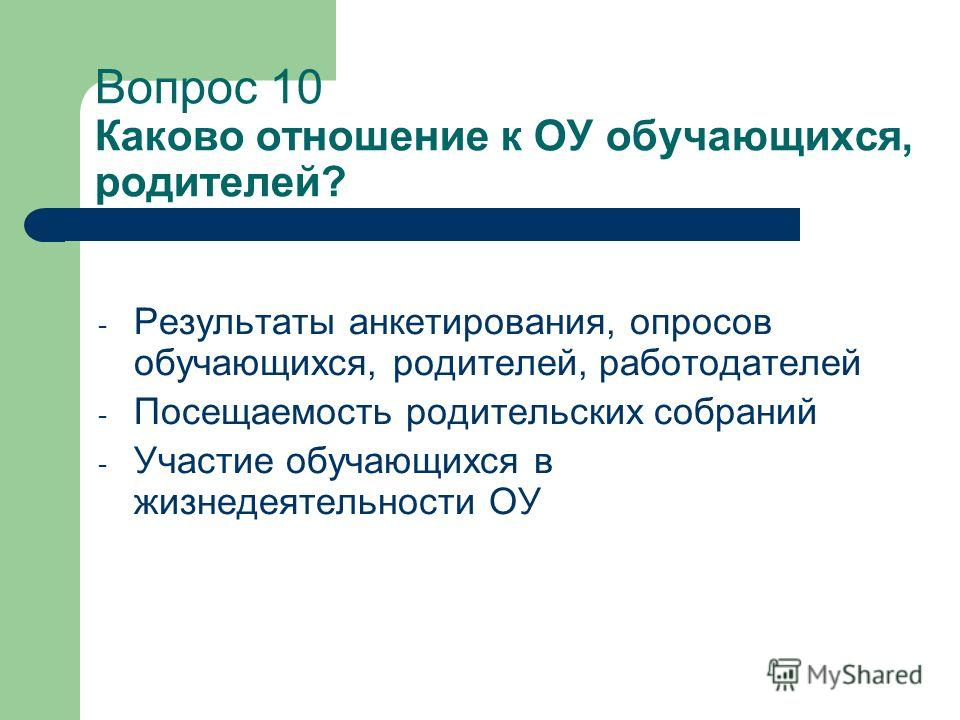 Вопрос 10 Каково отношение к ОУ обучающихся, родителей? - Результаты анкетирования, опросов обучающихся, родителей, работодателей - Посещаемость родительских собраний - Участие обучающихся в жизнедеятельности ОУ