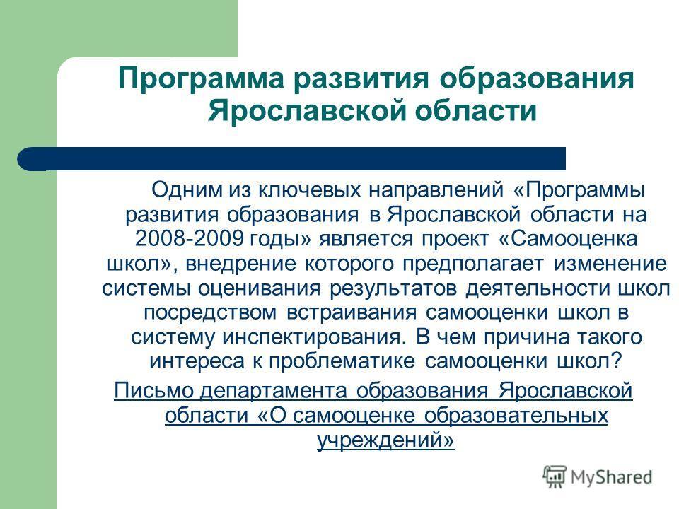 Программа развития образования Ярославской области Одним из ключевых направлений «Программы развития образования в Ярославской области на 2008-2009 годы» является проект «Самооценка школ», внедрение которого предполагает изменение системы оценивания