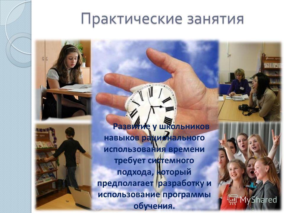 Практические занятия Развитие у школьников навыков рационального использования времени требует системного подхода, который предполагает разработку и использование программы обучения.