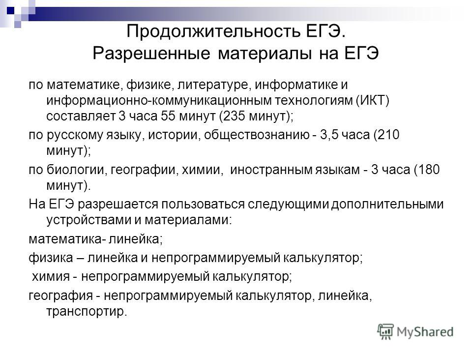 Продолжительность ЕГЭ. Разрешенные материалы на ЕГЭ по математике, физике, литературе, информатике и информационно-коммуникационным технологиям (ИКТ) составляет 3 часа 55 минут (235 минут); по русскому языку, истории, обществознанию - 3,5 часа (210 м