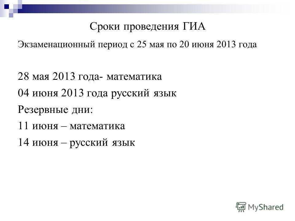 Сроки проведения ГИА Экзаменационный период с 25 мая по 20 июня 2013 года 28 мая 2013 года- математика 04 июня 2013 года русский язык Резервные дни: 11 июня – математика 14 июня – русский язык