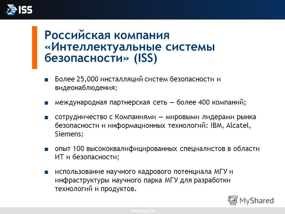 Российская компания «Интеллектуальные системы безопасности» (ISS) Более 25,000 инсталляций систем безопасности и видеонаблюдения; международная партнерская сеть более 400 компаний; сотрудничество с Компаниями мировыми лидерами рынка безопасности и ин