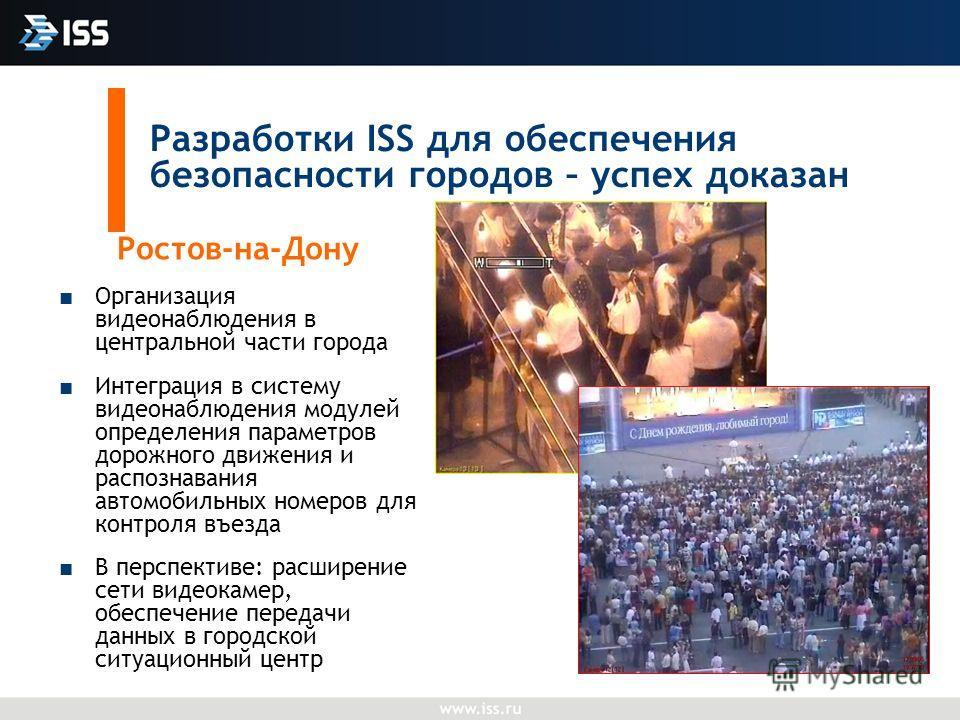 Разработки ISS для обеспечения безопасности городов – успех доказан Ростов-на-Дону Организация видеонаблюдения в центральной части города Интеграция в систему видеонаблюдения модулей определения параметров дорожного движения и распознавания автомобил