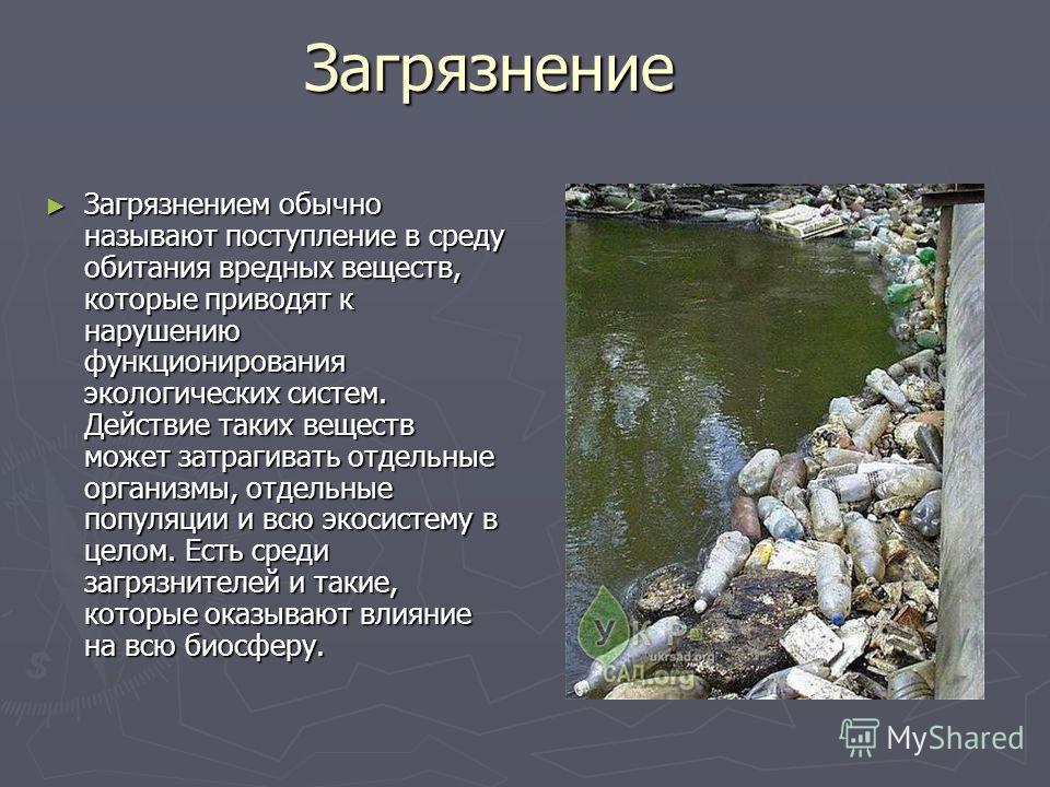 Загрязнение Загрязнением обычно называют поступление в среду обитания вредных веществ, которые приводят к нарушению функционирования экологических систем. Действие таких веществ может затрагивать отдельные организмы, отдельные популяции и всю экосист