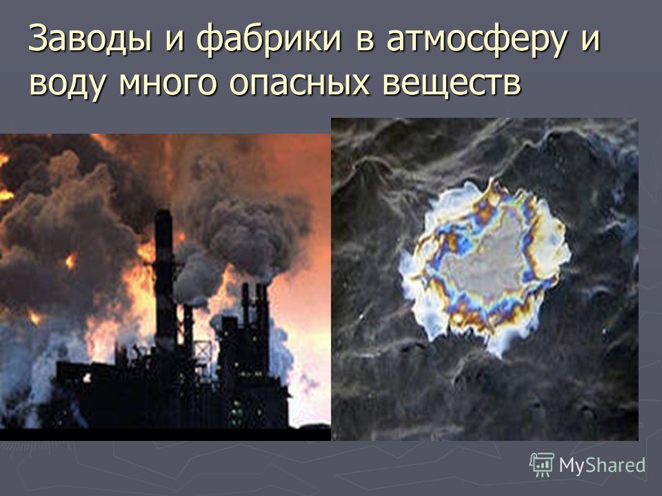 Заводы и фабрики в атмосферу и воду много опасных веществ