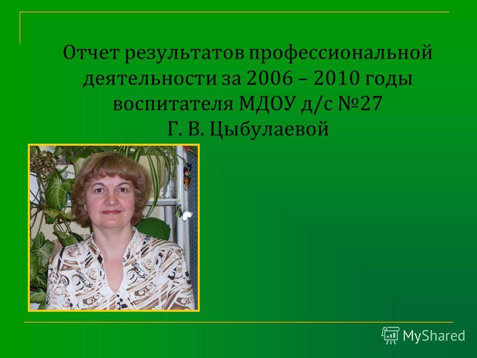 Отчет результатов профессиональной деятельности за 2006 – 2010 годы воспитателя МДОУ д/с 27 Г. В. Цыбулаевой