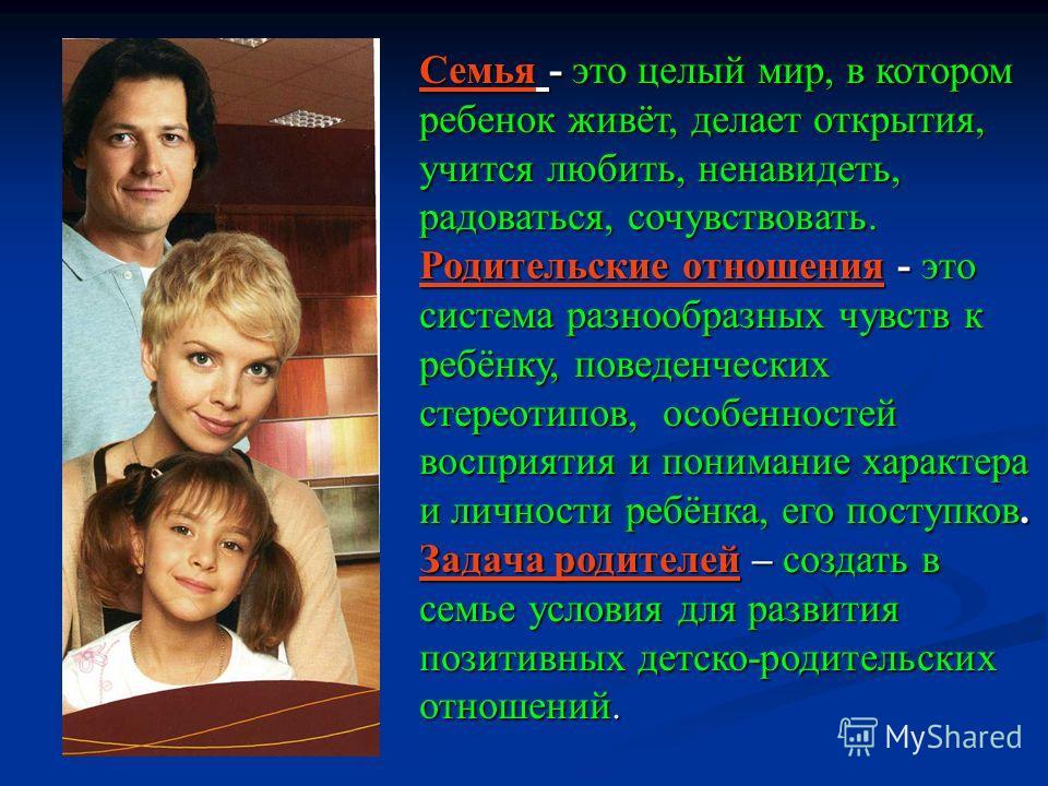 Семья - это целый мир, в котором ребенок живёт, делает открытия, учится любить, ненавидеть, радоваться, сочувствовать. Родительские отношения - это система разнообразных чувств к ребёнку, поведенческих стереотипов, особенностей восприятия и понимание