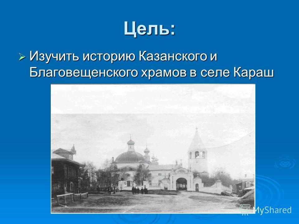 Цель: Изучить историю Казанского и Благовещенского храмов в селе Караш Изучить историю Казанского и Благовещенского храмов в селе Караш