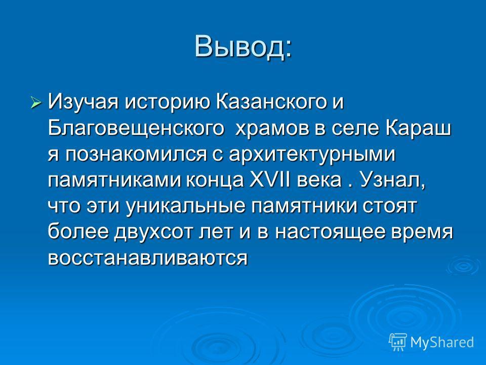 Вывод: Изучая историю Казанского и Благовещенского храмов в селе Караш я познакомился с архитектурными памятниками конца XVII века. Узнал, что эти уникальные памятники стоят более двухсот лет и в настоящее время восстанавливаются Изучая историю Казан