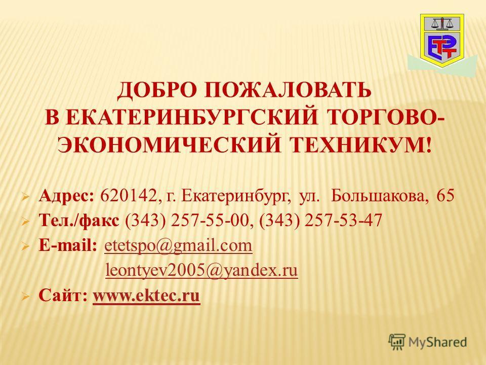 Адрес: 620142, г. Екатеринбург, ул. Большакова, 65 Тел./факс (343) 257-55-00, (343) 257-53-47 E-mail: etetspo@gmail.cometetspo@gmail.com leontyev2005@yandex.ru Сайт: www.ektec.ruwww.ektec.ru ДОБРО ПОЖАЛОВАТЬ В ЕКАТЕРИНБУРГСКИЙ ТОРГОВО- ЭКОНОМИЧЕСКИЙ