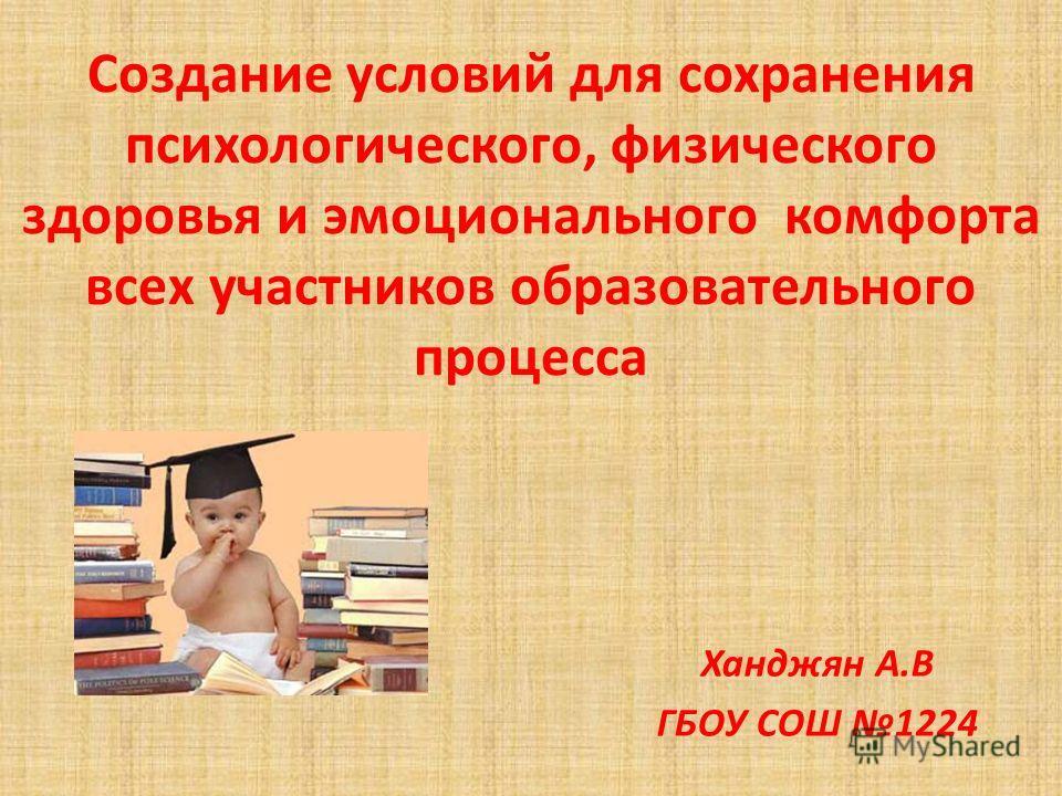 Создание условий для сохранения психологического, физического здоровья и эмоционального комфорта всех участников образовательного процесса Ханджян А.В ГБОУ СОШ 1224