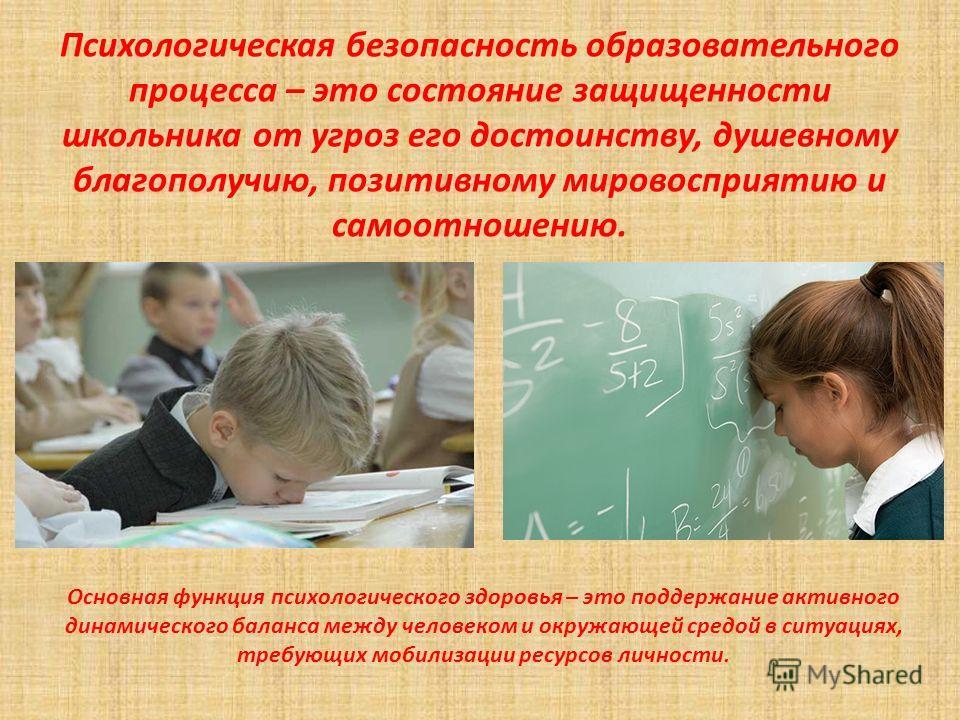 Психологическая безопасность образовательного процесса – это состояние защищенности школьника от угроз его достоинству, душевному благополучию, позитивному мировосприятию и самоотношению. Основная функция психологического здоровья – это поддержание а