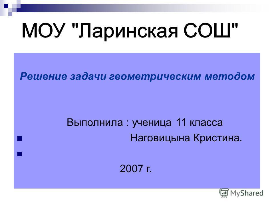 Решение задачи геометрическим методом Выполнила : ученица 11 класса Наговицына Кристина. 2007 г.