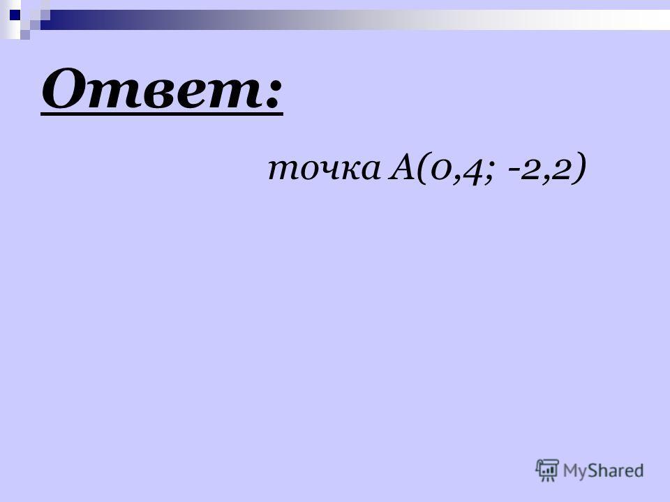 Ответ: точка А(0,4; -2,2)