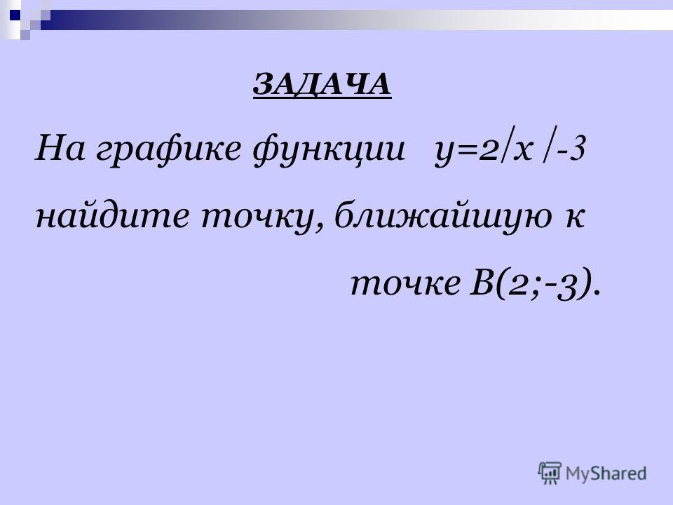 ЗАДАЧА На графике функции y=2 x -3 найдите точку, ближайшую к точке B(2;-3).