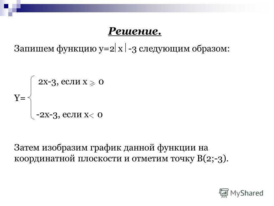 Решение. Запишем функцию y=2 x -3 следующим образом: 2x-3, если x 0 Y= -2x-3, если x 0 Затем изобразим график данной функции на координатной плоскости и отметим точку B(2;-3).